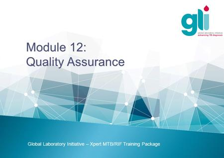 Module 12: Quality Assurance Global Laboratory Initiative – Xpert MTB/RIF Training Package.