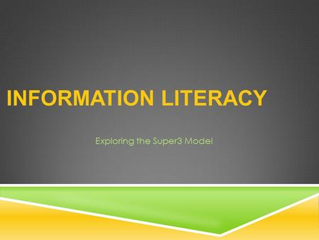INFORMATION LITERACY Exploring the Super3 Model. WHAT IS INFORMATION LITERACY?  The set of skills needed to find, retrieve, analyze, and use information.