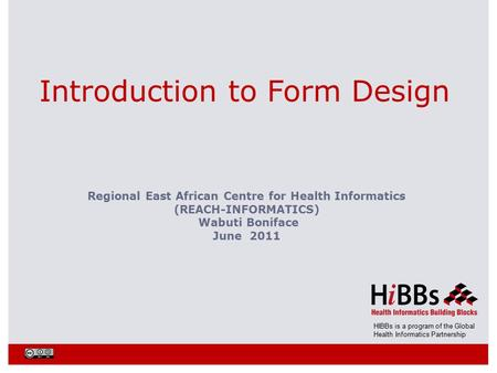 HIBBs is a program of the Global Health Informatics Partnership Introduction to Form Design Regional East African Centre for Health Informatics (REACH-INFORMATICS)
