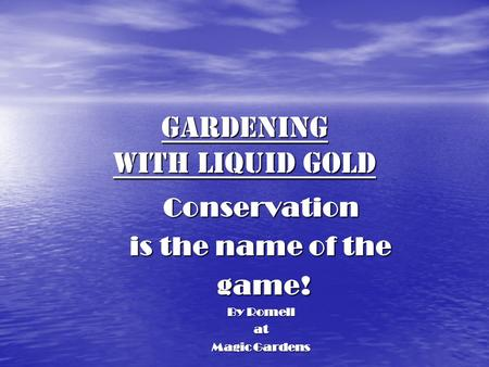 Gardening with Liquid Gold <strong>Conservation</strong> is the name of the game! game! By Romell at Magic Gardens.