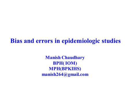 Bias and errors in epidemiologic studies Manish Chaudhary BPH( IOM) MPH(BPKIHS)