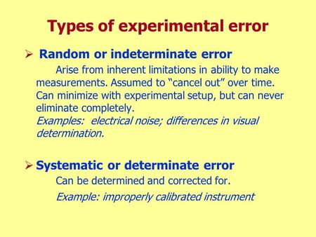 "Types of experimental error  Random or indeterminate error Arise from inherent limitations in ability to make measurements. Assumed to ""cancel out"" over."