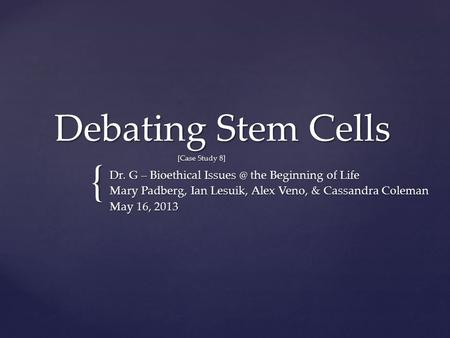 { Debating Stem Cells [Case Study 8] Dr. G – Bioethical the Beginning of Life Mary Padberg, Ian Lesuik, Alex Veno, & Cassandra Coleman May 16,