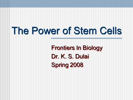 The Power of Stem Cells Frontiers In Biology Dr. K. S. Dulai Spring 2008 Frontiers In Biology Dr. K. S. Dulai Spring 2008.