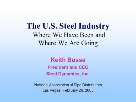 The U.S. Steel Industry Where We Have Been and Where We Are Going Keith Busse President and CEO Steel Dynamics, Inc. National Association of Pipe Distributors.