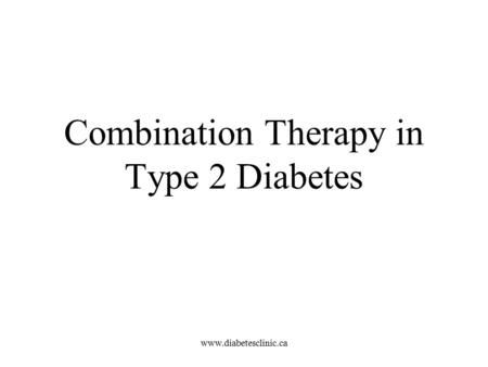 Www.diabetesclinic.ca Combination Therapy in Type 2 Diabetes.