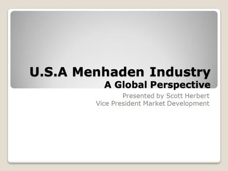 U.S.A Menhaden Industry A Global Perspective Presented by Scott Herbert Vice President Market Development.