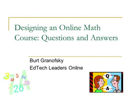 Designing an Online Math Course: Questions and Answers Burt Granofsky EdTech Leaders Online.