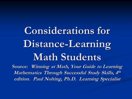 Considerations for Distance-Learning Math Students Source: Winning at Math, Your Guide to Learning Mathematics Through Successful Study Skills, 4 th edition.