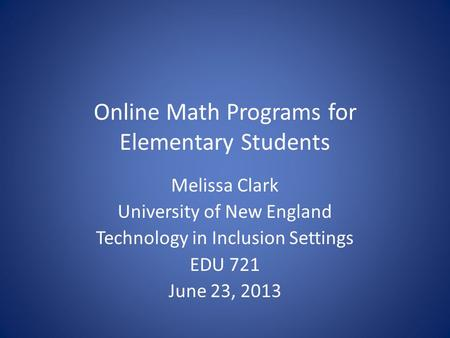 Online Math Programs for Elementary Students Melissa Clark University of New England Technology in Inclusion Settings EDU 721 June 23, 2013.