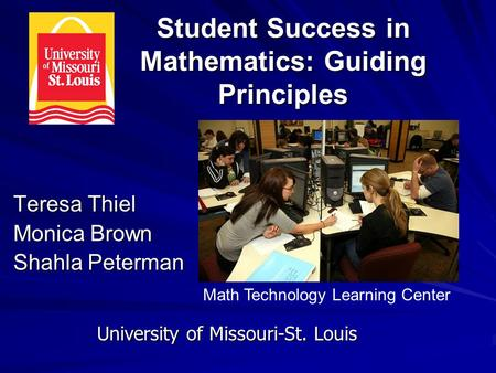 Student Success in Mathematics: Guiding Principles Teresa Thiel Monica Brown Shahla Peterman University of Missouri-St. Louis Math Technology Learning.