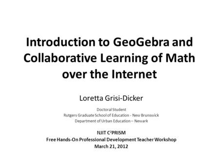 Introduction to GeoGebra and Collaborative Learning of Math over the Internet Loretta Grisi-Dicker Doctoral Student Rutgers Graduate School of Education.