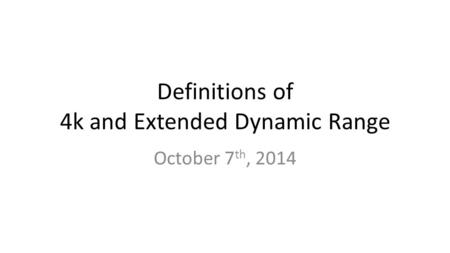 Definitions of 4k and Extended Dynamic Range October 7 th, 2014.