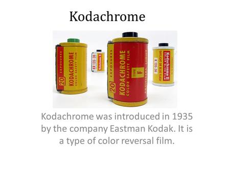 Kodachrome Kodachrome was introduced in 1935 by the company Eastman Kodak. It is a type of color reversal film.