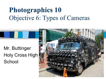 Photographics 10 Objective 6: Types of Cameras Mr. Buttinger Holy Cross High School.