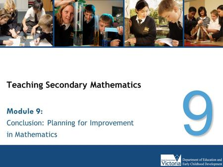 Teaching Secondary Mathematics Conclusion: Planning for Improvement in Mathematics Module 9: 9.