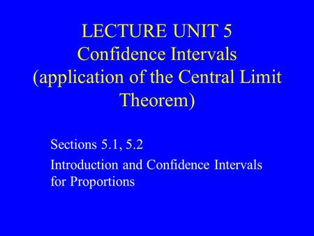 LECTURE UNIT 5 Confidence Intervals (application of the Central Limit Theorem) Sections 5.1, 5.2 Introduction and Confidence Intervals for Proportions.