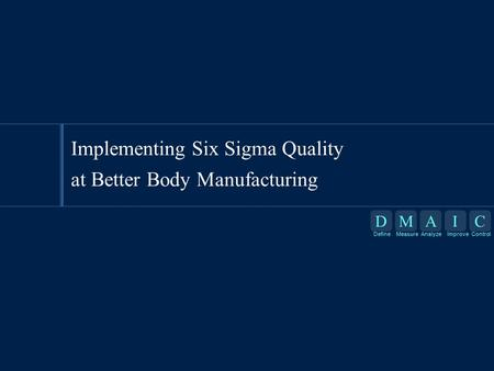 DMAIC DefineMeasureAnalyzeImproveControl D Define M Measure A Analyze I Improve C Control Implementing Six Sigma Quality at Better Body Manufacturing.
