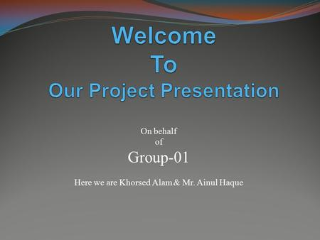 On behalf of Group-01 Here we are Khorsed Alam & Mr. Ainul Haque.