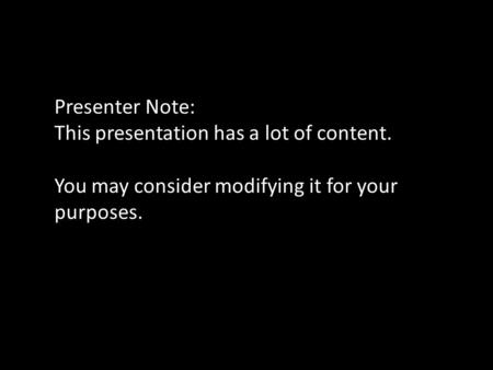 Presenter Note: This presentation has a lot of content. You may consider modifying it for your purposes.