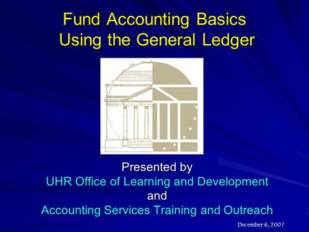 Fund Accounting Basics Using the General Ledger Presented by UHR Office of Learning and Development and Accounting Services Training and Outreach December.