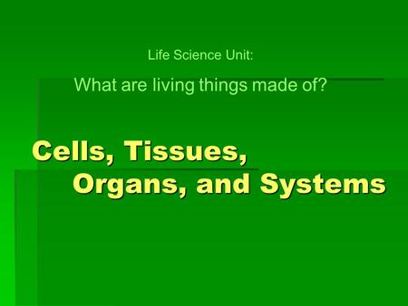 Cells, Tissues, Organs, and Systems Life Science Unit: What are living things made of?
