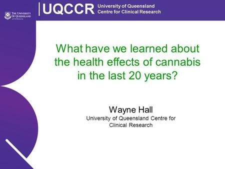What have we learned about the health effects of cannabis in the last 20 years? Wayne Hall University of Queensland Centre for Clinical Research.