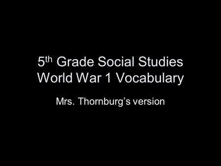 5 th Grade Social Studies World War 1 Vocabulary Mrs. Thornburg's version.