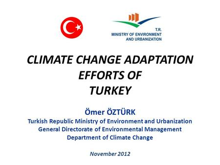 CLIMATE CHANGE ADAPTATION EFFORTS OF TURKEY Ömer ÖZTÜRK Turkish Republic Ministry of Environment and Urbanization General Directorate of Environmental.
