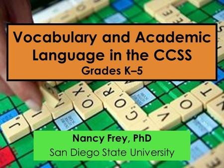 Vocabulary and Academic Language in the CCSS Grades K–5 Nancy Frey, PhD San Diego State University.