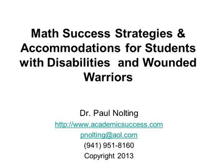 Math Success Strategies & Accommodations for Students with Disabilities and Wounded Warriors Dr. Paul Nolting http://www.academicsuccess.com pnolting@aol.com.