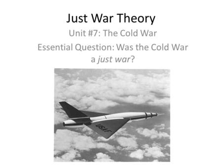 Just War Theory Unit #7: The Cold War Essential Question: Was the Cold War a just war?