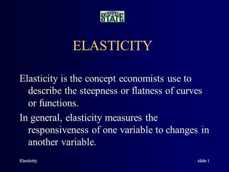 Elasticityslide 1 ELASTICITY Elasticity is the concept economists use to describe the steepness or flatness of curves or functions. In general, elasticity.
