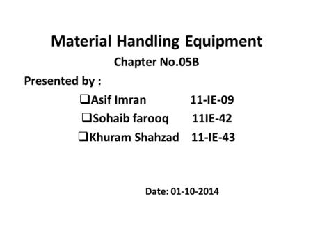 Material Handling Equipment Chapter No.05B Presented by :  Asif Imran 11-IE-09  Sohaib farooq 11IE-42  Khuram Shahzad 11-IE-43 Date: 01-10-2014.