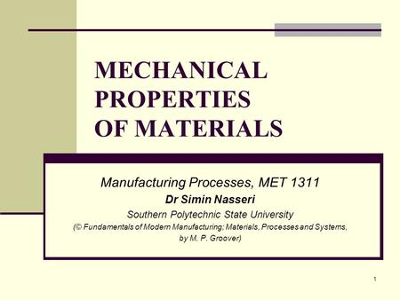 MECHANICAL PROPERTIES OF MATERIALS Manufacturing Processes, MET 1311 Dr Simin Nasseri Southern Polytechnic State University (© Fundamentals of Modern Manufacturing;