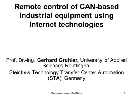 Remote control - CAN bus1 Remote control of CAN-based industrial equipment using Internet technologies Prof. Dr.-Ing. Gerhard Gruhler, University of Applied.