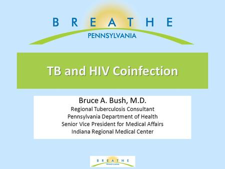 TB and HIV Coinfection Bruce A. Bush, M.D. Regional Tuberculosis Consultant Pennsylvania Department of Health Senior Vice President for Medical Affairs.
