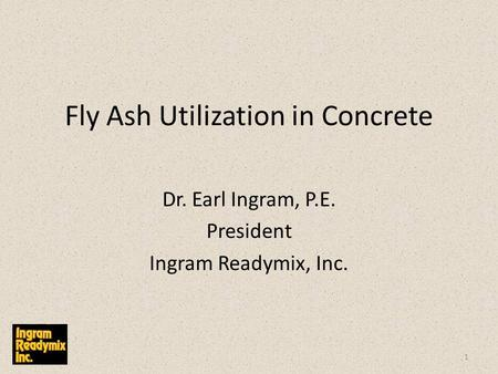 Fly Ash Utilization in Concrete Dr. Earl Ingram, P.E. President Ingram Readymix, Inc. 1.