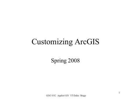 GISC 6382 Applied GIS UT-Dallas Briggs 1 Customizing ArcGIS Spring 2008.