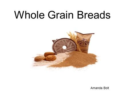 Whole Grain Breads Amanda Bolt. Whole Grain Bread History The agricultural era began about 10,500 years ago when people in fertile regions of the Middle.