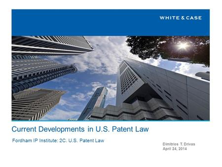 Current Developments in U.S. Patent Law Dimitrios T. Drivas April 24, 2014 Fordham IP Institute: 2C. U.S. Patent Law.