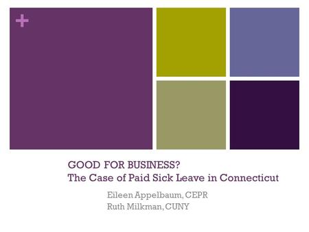 + GOOD FOR BUSINESS? The Case of Paid Sick Leave in Connecticut Eileen Appelbaum, CEPR Ruth Milkman, CUNY.