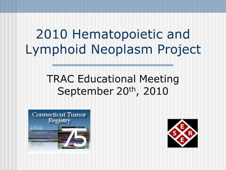 2010 Hematopoietic and Lymphoid Neoplasm Project TRAC Educational Meeting September 20 th, 2010.