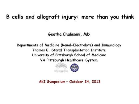 B cells and allograft injury: more than you think Geetha Chalasani, MD Departments of Medicine (Renal-Electrolyte) and Immunology Thomas E. Starzl Transplantation.