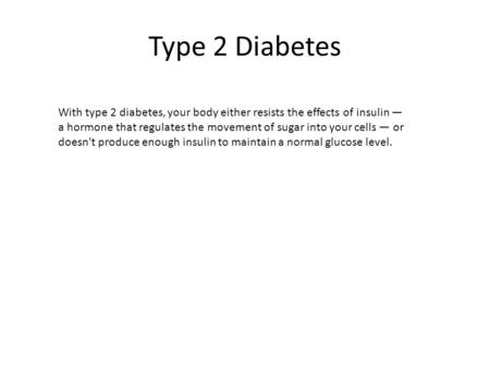 Type 2 Diabetes With type 2 diabetes, your body either resists the effects of insulin — a hormone that regulates the movement of sugar into your cells.