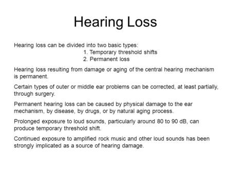 Hearing Loss Hearing loss can be divided into two basic types: 			1. Temporary threshold shifts 			2. Permanent loss Hearing loss resulting from damage.