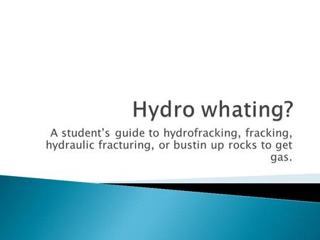 A student's guide to hydrofracking, fracking, hydraulic fracturing, or bustin up rocks to get gas.