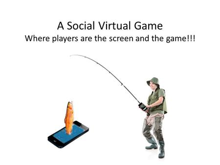 A Social Virtual Game Where players are the screen and the game!!!