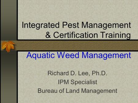 Integrated Pest Management & Certification Training Aquatic Weed Management Richard D. Lee, Ph.D. IPM Specialist Bureau of Land Management.