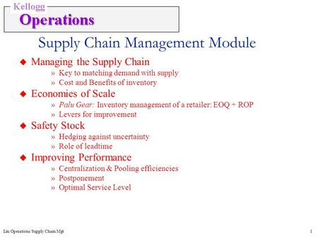 Lin/Operations/Supply Chain Mgt1 Supply Chain Management Module u Managing the Supply Chain »Key to matching demand with supply »Cost and Benefits of inventory.